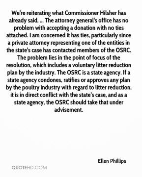 Ellen Phillips - We're reiterating what Commissioner Hilsher has already said, ... The attorney general's office has no problem with accepting a donation with no ties attached. I am concerned it has ties, particularly since a private attorney representing one of the entities in the state's case has contacted members of the OSRC. The problem lies in the point of focus of the resolution, which includes a voluntary litter reduction plan by the industry. The OSRC is a state agency. If a state agency condones, ratifies or approves any plan by the poultry industry with regard to litter reduction, it is in direct conflict with the state's case, and as a state agency, the OSRC should take that under advisement.