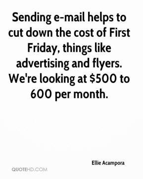 Ellie Acampora - Sending e-mail helps to cut down the cost of First Friday, things like advertising and flyers. We're looking at $500 to 600 per month.