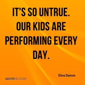 Elma Damon - It's so untrue. Our kids are performing every day.