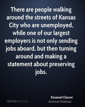 Emanuel Cleaver - There are people walking around the streets of Kansas City who are unemployed, while one of our largest employers is not only sending jobs aboard, but then turning around and making a statement about preserving jobs.