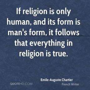 Emile-Auguste Chartier - If religion is only human, and its form is man's form, it follows that everything in religion is true.