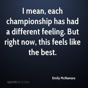 Emily McNamara - I mean, each championship has had a different feeling. But right now, this feels like the best.