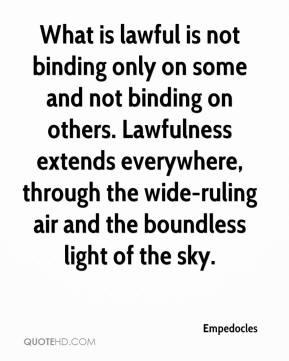 Empedocles - What is lawful is not binding only on some and not binding on others. Lawfulness extends everywhere, through the wide-ruling air and the boundless light of the sky.