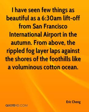 Eric Cheng - I have seen few things as beautiful as a 6:30am lift-off from San Francisco International Airport in the autumn. From above, the rippled fog layer laps against the shores of the foothills like a voluminous cotton ocean.