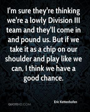 Eric Kettenhofen - I'm sure they're thinking we're a lowly Division III team and they'll come in and pound us. But if we take it as a chip on our shoulder and play like we can, I think we have a good chance.
