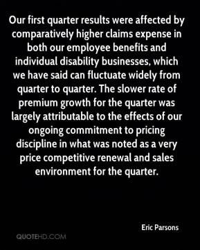 Eric Parsons - Our first quarter results were affected by comparatively higher claims expense in both our employee benefits and individual disability businesses, which we have said can fluctuate widely from quarter to quarter. The slower rate of premium growth for the quarter was largely attributable to the effects of our ongoing commitment to pricing discipline in what was noted as a very price competitive renewal and sales environment for the quarter.