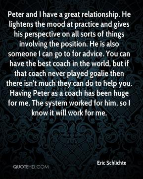 Eric Schlichte - Peter and I have a great relationship. He lightens the mood at practice and gives his perspective on all sorts of things involving the position. He is also someone I can go to for advice. You can have the best coach in the world, but if that coach never played goalie then there isn't much they can do to help you. Having Peter as a coach has been huge for me. The system worked for him, so I know it will work for me.