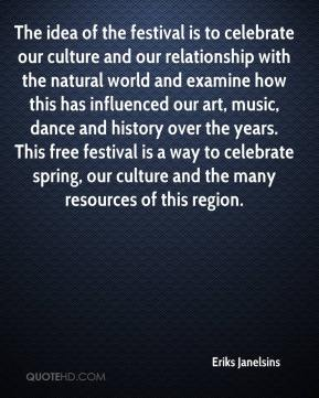 Eriks Janelsins - The idea of the festival is to celebrate our culture and our relationship with the natural world and examine how this has influenced our art, music, dance and history over the years. This free festival is a way to celebrate spring, our culture and the many resources of this region.