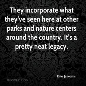 Eriks Janelsins - They incorporate what they've seen here at other parks and nature centers around the country. It's a pretty neat legacy.