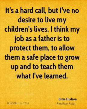 Ernie Hudson - It's a hard call, but I've no desire to live my children's lives. I think my job as a father is to protect them, to allow them a safe place to grow up and to teach them what I've learned.