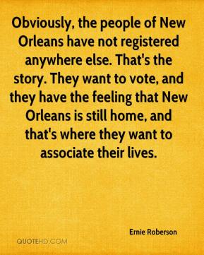 Ernie Roberson - Obviously, the people of New Orleans have not registered anywhere else. That's the story. They want to vote, and they have the feeling that New Orleans is still home, and that's where they want to associate their lives.