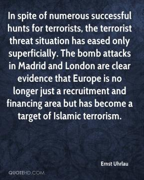 Ernst Uhrlau - In spite of numerous successful hunts for terrorists, the terrorist threat situation has eased only superficially. The bomb attacks in Madrid and London are clear evidence that Europe is no longer just a recruitment and financing area but has become a target of Islamic terrorism.
