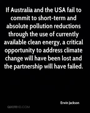 Erwin Jackson - If Australia and the USA fail to commit to short-term and absolute pollution reductions through the use of currently available clean energy, a critical opportunity to address climate change will have been lost and the partnership will have failed.