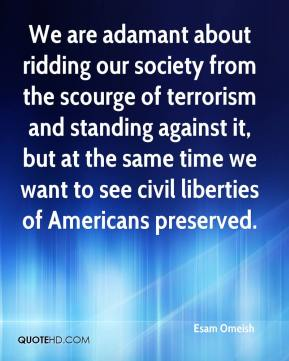 Esam Omeish - We are adamant about ridding our society from the scourge of terrorism and standing against it, but at the same time we want to see civil liberties of Americans preserved.