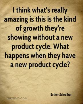 Esther Schreiber - I think what's really amazing is this is the kind of growth they're showing without a new product cycle. What happens when they have a new product cycle?