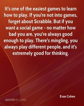 Evan Cohen - It's one of the easiest games to learn how to play. If you're not into games, forget about Scrabble. But if you want a social game - no matter how bad you are, you're always good enough to play. There's mingling, you always play different people, and it's extremely good for thinking.