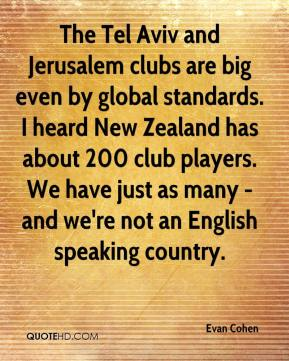 Evan Cohen - The Tel Aviv and Jerusalem clubs are big even by global standards. I heard New Zealand has about 200 club players. We have just as many - and we're not an English speaking country.