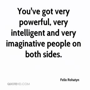 Felix Rohatyn - You've got very powerful, very intelligent and very imaginative people on both sides.