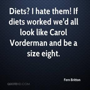 Fern Britton - Diets? I hate them! If diets worked we'd all look like Carol Vorderman and be a size eight.