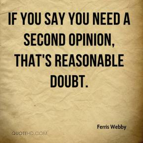 Ferris Webby - If you say you need a second opinion, that's reasonable doubt.