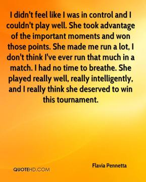Flavia Pennetta - I didn't feel like I was in control and I couldn't play well. She took advantage of the important moments and won those points. She made me run a lot, I don't think I've ever run that much in a match. I had no time to breathe. She played really well, really intelligently, and I really think she deserved to win this tournament.