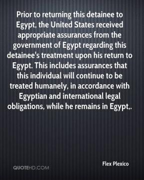Flex Plexico - Prior to returning this detainee to Egypt, the United States received appropriate assurances from the government of Egypt regarding this detainee's treatment upon his return to Egypt. This includes assurances that this individual will continue to be treated humanely, in accordance with Egyptian and international legal obligations, while he remains in Egypt.