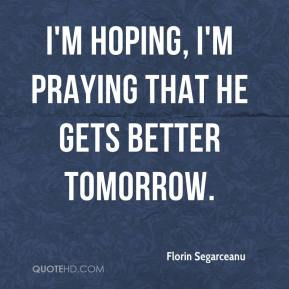 Florin Segarceanu - I'm hoping, I'm praying that he gets better tomorrow.