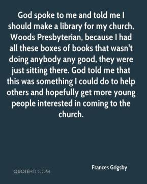 God spoke to me and told me I should make a library for my church, Woods Presbyterian, because I had all these boxes of books that wasn't doing anybody any good, they were just sitting there. God told me that this was something I could do to help others and hopefully get more young people interested in coming to the church.