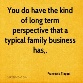 Francesco Trapani - You do have the kind of long term perspective that a typical family business has.