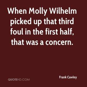 Frank Cawley - When Molly Wilhelm picked up that third foul in the first half, that was a concern.