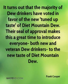Frank Cooper - It turns out that the majority of Dew drinkers have voted in favor of the new 'tuned up taste' of Diet Mountain Dew. Their seal of approval makes this a great time to introduce everyone- both new and veteran Dew drinkers- to the new taste of Diet Mountain Dew.