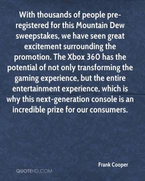 Frank Cooper - With thousands of people pre-registered for this Mountain Dew sweepstakes, we have seen great excitement surrounding the promotion. The Xbox 360 has the potential of not only transforming the gaming experience, but the entire entertainment experience, which is why this next-generation console is an incredible prize for our consumers.