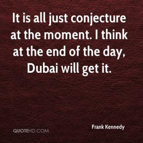 Frank Kennedy - It is all just conjecture at the moment. I think at the end of the day, Dubai will get it.