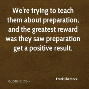 Frank Sheptock - We're trying to teach them about preparation, and the greatest reward was they saw preparation get a positive result.