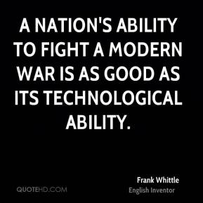 Frank Whittle - A nation's ability to fight a modern war is as good as its technological ability.