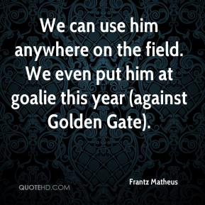 Frantz Matheus - We can use him anywhere on the field. We even put him at goalie this year (against Golden Gate).