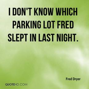 Fred Dryer - I don't know which parking lot Fred slept in last night.