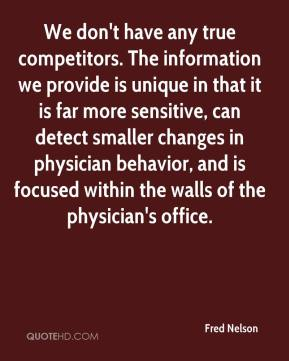 Fred Nelson - We don't have any true competitors. The information we provide is unique in that it is far more sensitive, can detect smaller changes in physician behavior, and is focused within the walls of the physician's office.