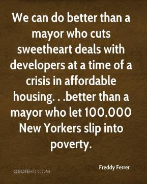 Freddy Ferrer - We can do better than a mayor who cuts sweetheart deals with developers at a time of a crisis in affordable housing. . .better than a mayor who let 100,000 New Yorkers slip into poverty.