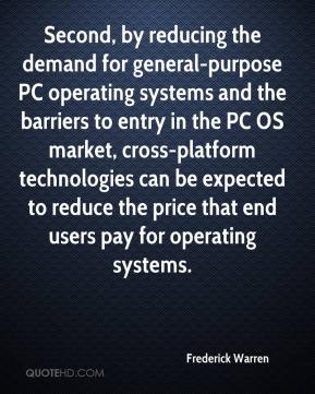 Frederick Warren - Second, by reducing the demand for general-purpose PC operating systems and the barriers to entry in the PC OS market, cross-platform technologies can be expected to reduce the price that end users pay for operating systems.