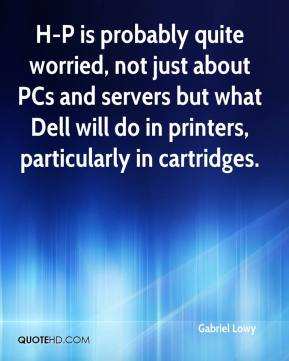 Gabriel Lowy - H-P is probably quite worried, not just about PCs and servers but what Dell will do in printers, particularly in cartridges.