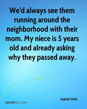 Gabriel Ortiz - We'd always see them running around the neighborhood with their mom. My niece is 5 years old and already asking why they passed away.