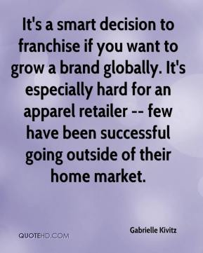 Gabrielle Kivitz - It's a smart decision to franchise if you want to grow a brand globally. It's especially hard for an apparel retailer -- few have been successful going outside of their home market.