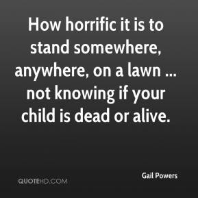 Gail Powers - How horrific it is to stand somewhere, anywhere, on a lawn ... not knowing if your child is dead or alive.