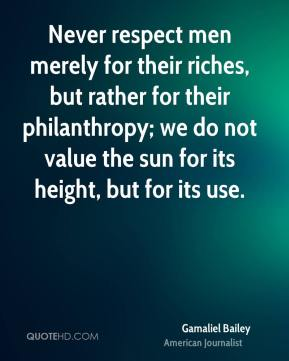 Gamaliel Bailey - Never respect men merely for their riches, but rather for their philanthropy; we do not value the sun for its height, but for its use.