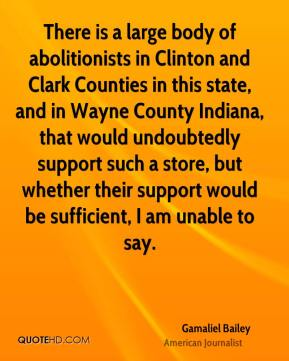 Gamaliel Bailey - There is a large body of abolitionists in Clinton and Clark Counties in this state, and in Wayne County Indiana, that would undoubtedly support such a store, but whether their support would be sufficient, I am unable to say.