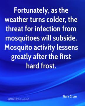 Gary Crum - Fortunately, as the weather turns colder, the threat for infection from mosquitoes will subside. Mosquito activity lessens greatly after the first hard frost.