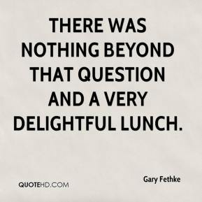 Gary Fethke - There was nothing beyond that question and a very delightful lunch.