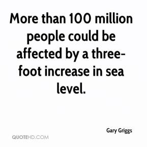 Gary Griggs - More than 100 million people could be affected by a three-foot increase in sea level.