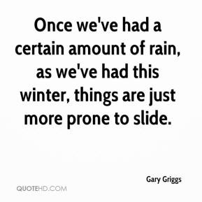 Gary Griggs - Once we've had a certain amount of rain, as we've had this winter, things are just more prone to slide.